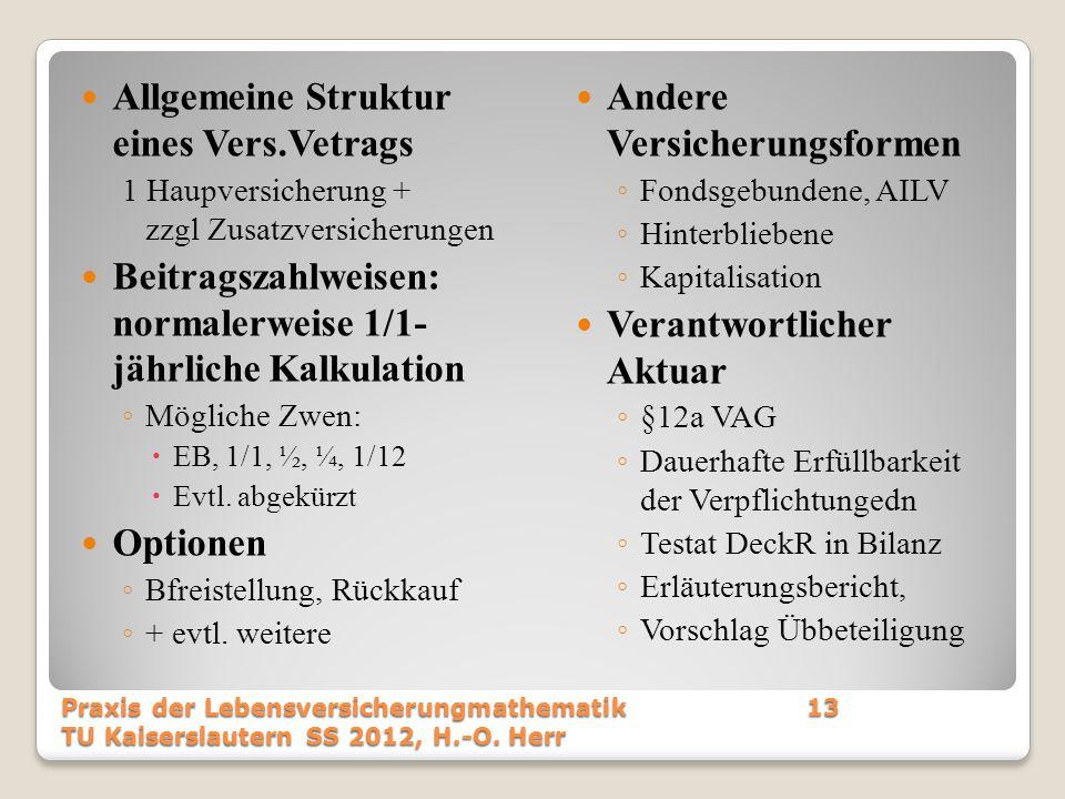 Allgemeine Struktur eines Vers.Vetrags 1 Haupversicherung + zzgl Zusatzversicherungen Beitragszahlweisen: normalerweise 1/1- jährliche Kalkulation ◦ M