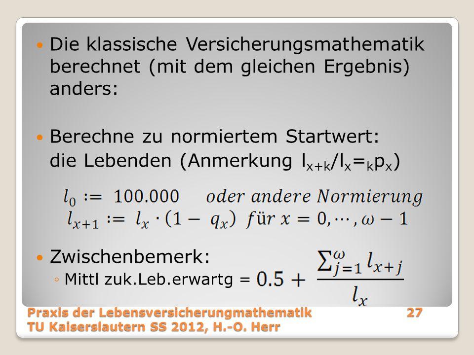 Die klassische Versicherungsmathematik berechnet (mit dem gleichen Ergebnis) anders: Berechne zu normiertem Startwert: die Lebenden (Anmerkung l x+k /