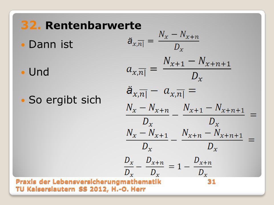 32. Rentenbarwerte Dann ist Und So ergibt sich Praxis der Lebensversicherungmathematik31 TU Kaiserslautern SS 2012, H.-O. Herr