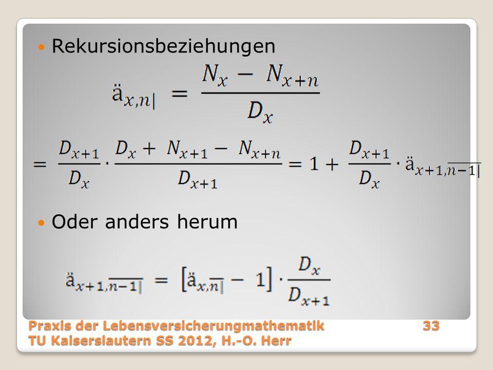 Rekursionsbeziehungen Oder anders herum Praxis der Lebensversicherungmathematik33 TU Kaiserslautern SS 2012, H.-O. Herr