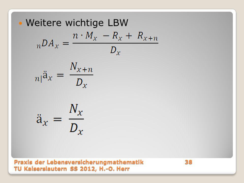 Weitere wichtige LBW Praxis der Lebensversicherungmathematik38 TU Kaiserslautern SS 2012, H.-O. Herr
