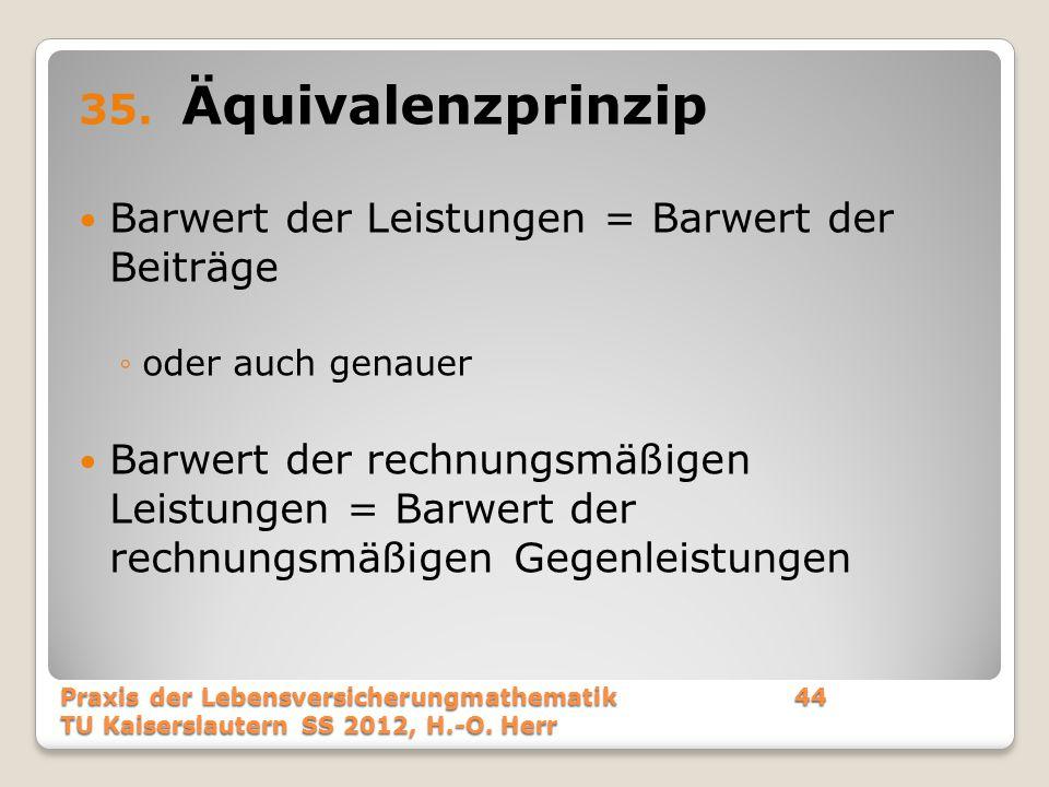 35. Äquivalenzprinzip Barwert der Leistungen = Barwert der Beiträge ◦oder auch genauer Barwert der rechnungsmäßigen Leistungen = Barwert der rechnungs