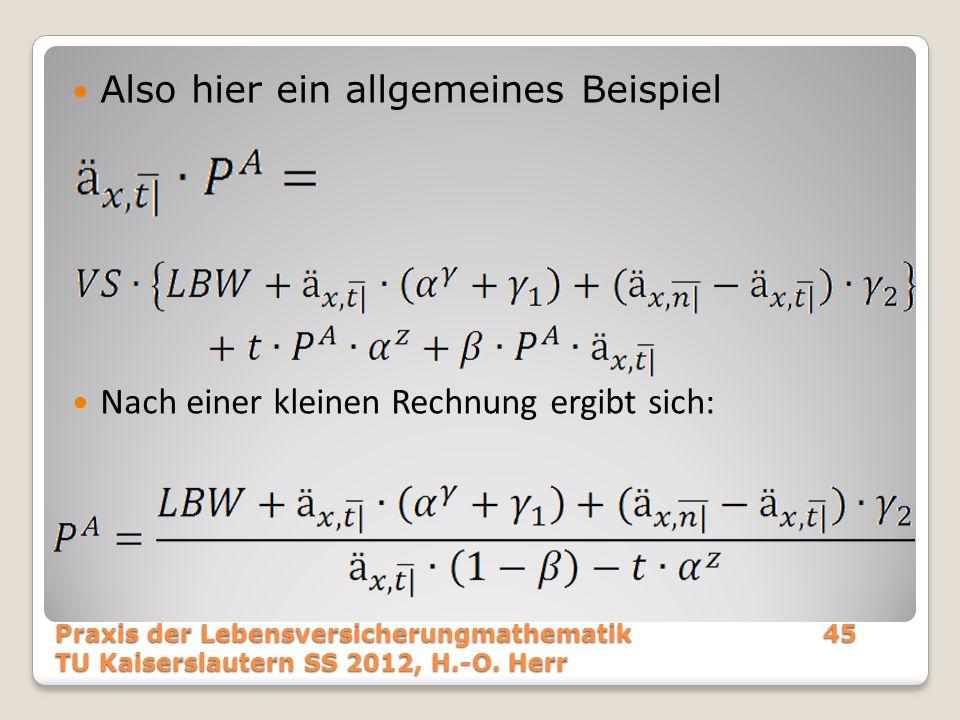 Also hier ein allgemeines Beispiel Nach einer kleinen Rechnung ergibt sich: Praxis der Lebensversicherungmathematik45 TU Kaiserslautern SS 2012, H.-O.