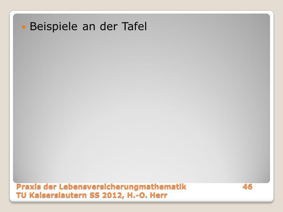 Beispiele an der Tafel Praxis der Lebensversicherungmathematik46 TU Kaiserslautern SS 2012, H.-O. Herr