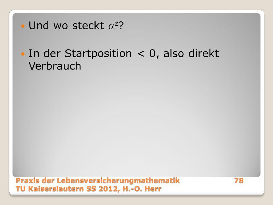 Und wo steckt  z ? In der Startposition < 0, also direkt Verbrauch Praxis der Lebensversicherungmathematik78 TU Kaiserslautern SS 2012, H.-O. Herr