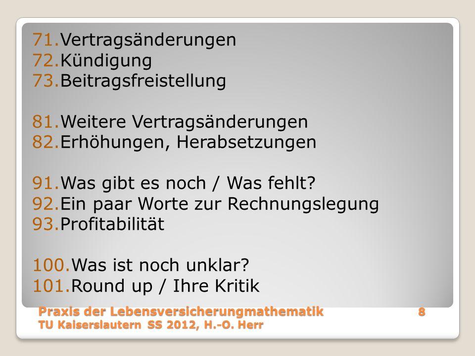 Wir haben das letzte mal gelernt Wie der Beitrag zerlegt wird Wie die Deckungsrückstellung zerlegt und fortgeschrieben wird (Kontributionsformel) Wie der Rohüberschuss ermittelt wird Welche Eigenschaften die Überschussbeteiligung haben muss Welche Rolle die RfB dabei spielt Praxis der Lebensversicherungmathematik99 TU Kaiserslautern SS 2012, H.-O.