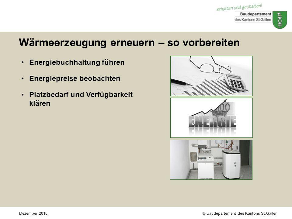 © Baudepartement des Kantons St.GallenDezember 2010 Wärmeerzeugung erneuern – so vorbereiten Energiebuchhaltung führen Energiepreise beobachten Platzbedarf und Verfügbarkeit klären