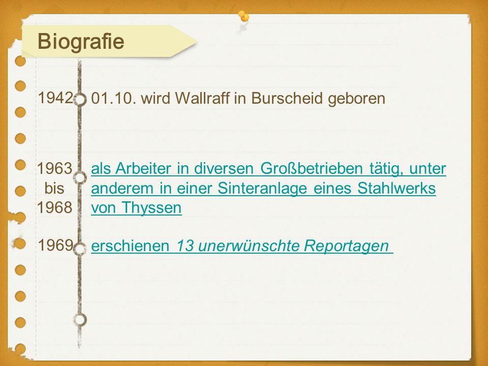 1942 1969 01.10. wird Wallraff in Burscheid geboren 1963 bis 1968 als Arbeiter in diversen Großbetrieben tätig, unter anderem in einer Sinteranlage ei