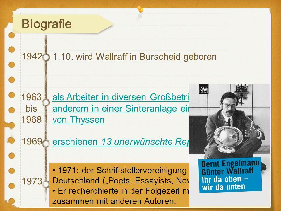 1942 1969 1973 1.10. wird Wallraff in Burscheid geboren 1963 bis 1968 als Arbeiter in diversen Großbetrieben tätig, unter anderem in einer Sinteranlag