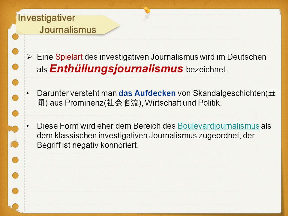  Eine Spielart des investigativen Journalismus wird im Deutschen als Enthüllungsjournalismus bezeichnet. Darunter versteht man das Aufdecken von Skan