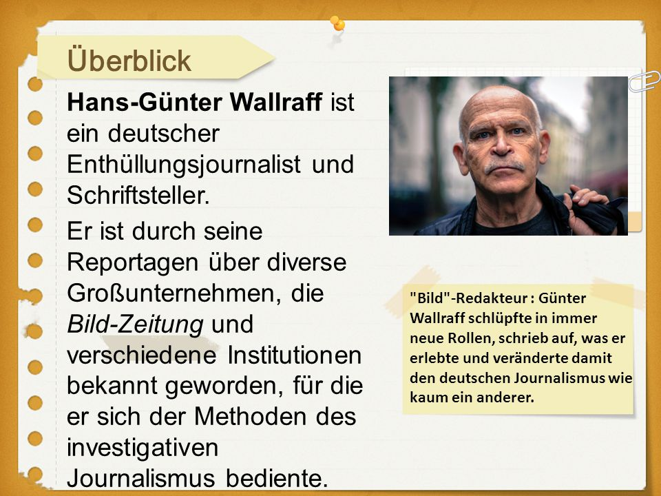 Hans-Günter Wallraff ist ein deutscher Enthüllungsjournalist und Schriftsteller. Überblick Er ist durch seine Reportagen über diverse Großunternehmen,