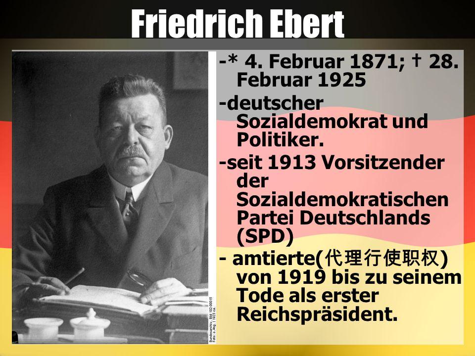 Friedrich Ebert -* 4. Februar 1871; † 28. Februar 1925 -deutscher Sozialdemokrat und Politiker. -seit 1913 Vorsitzender der Sozialdemokratischen Parte