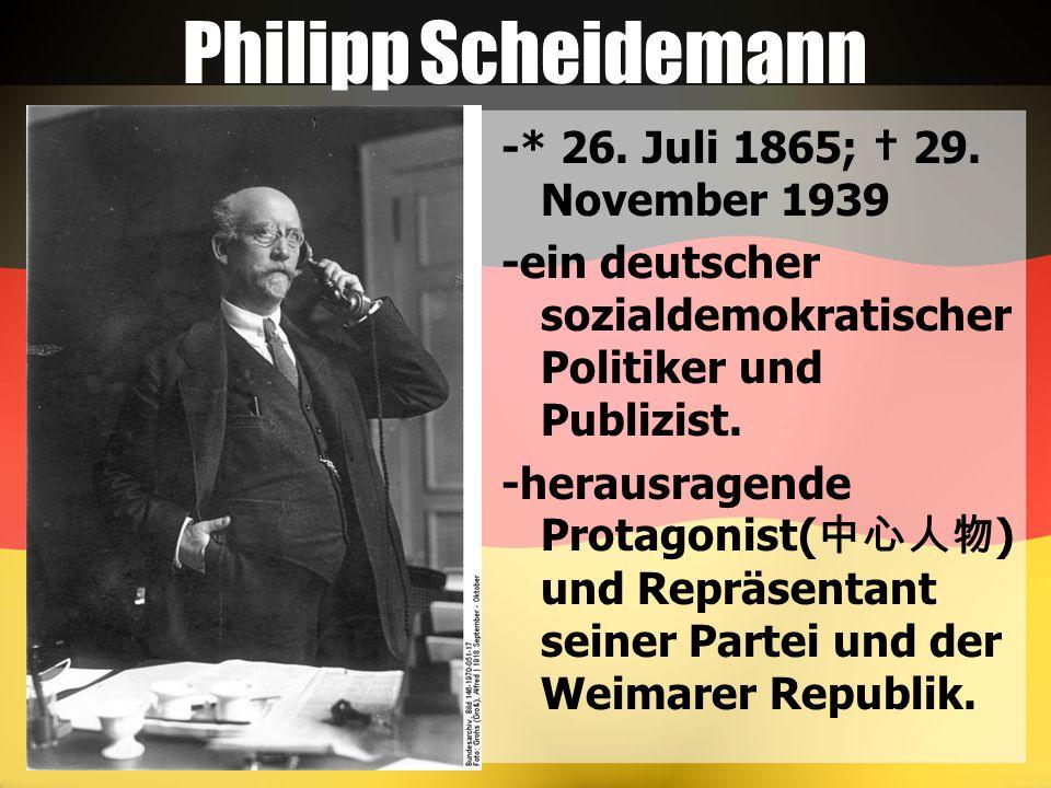 Philipp Scheidemann -* 26. Juli 1865; † 29. November 1939 -ein deutscher sozialdemokratischer Politiker und Publizist. -herausragende Protagonist( 中心人