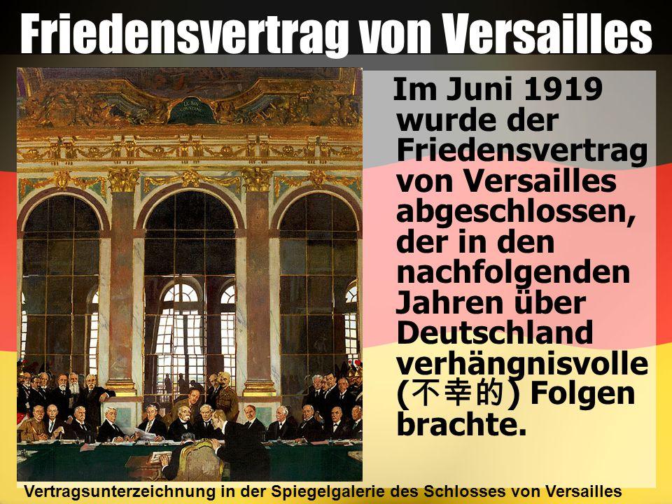 Friedensvertrag von Versailles Im Juni 1919 wurde der Friedensvertrag von Versailles abgeschlossen, der in den nachfolgenden Jahren über Deutschland verhängnisvolle ( 不幸的 ) Folgen brachte.