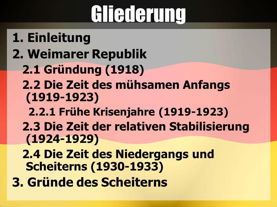 Gliederung 1. Einleitung 2. Weimarer Republik 2.1 Gründung (1918) 2.2 Die Zeit des mühsamen Anfangs (1919-1923) 2.2.1 Frühe Krisenjahre (1919-1923) 2.