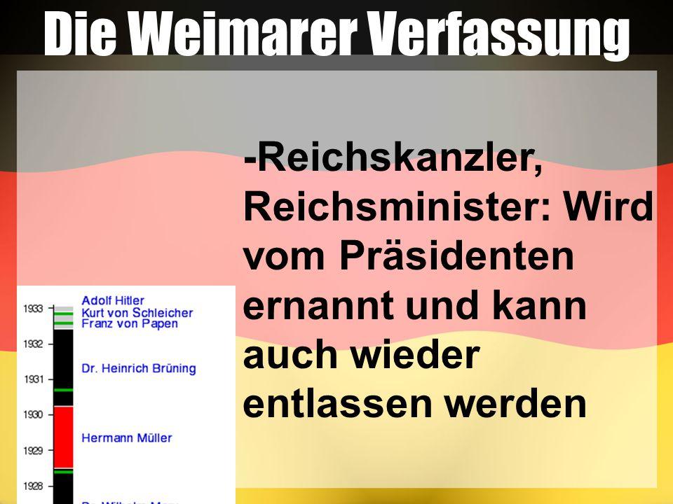 Die Weimarer Verfassung -Reichskanzler, Reichsminister: Wird vom Präsidenten ernannt und kann auch wieder entlassen werden