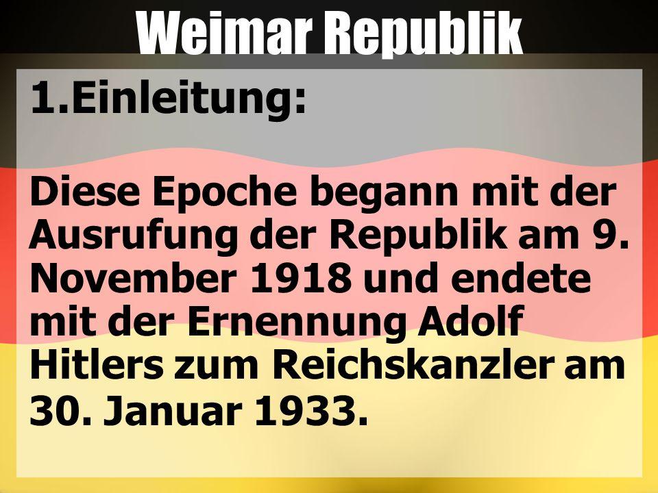 Weimar Republik 1.Einleitung: Diese Epoche begann mit der Ausrufung der Republik am 9. November 1918 und endete mit der Ernennung Adolf Hitlers zum Re