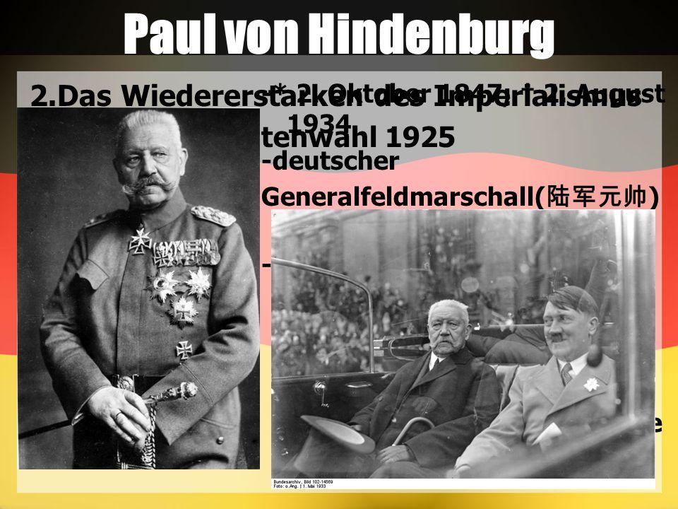 Paul von Hindenburg 2.Das Wiedererstarken des Imperialismus 2.1 Die Präsidentenwahl 1925 -* 2. Oktober 1847; † 2. August 1934 -deutscher Generalfeldma