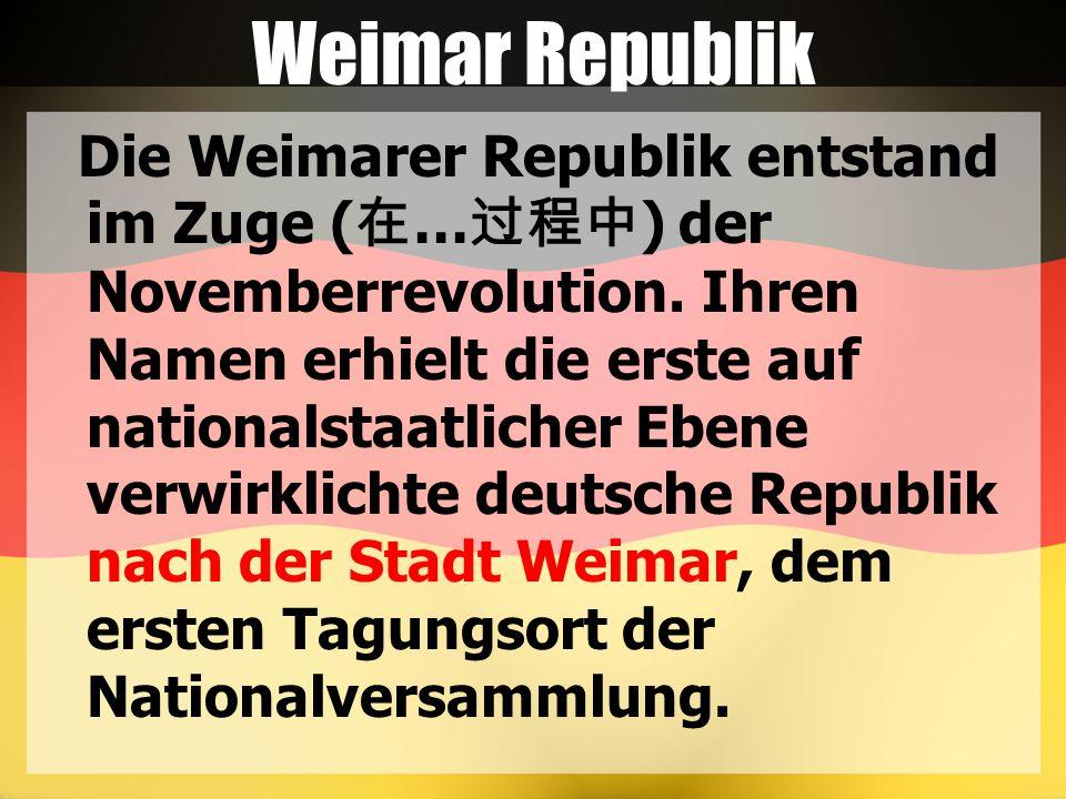 Weimar Republik Die Weimarer Republik entstand im Zuge ( 在 … 过程中 ) der Novemberrevolution. Ihren Namen erhielt die erste auf nationalstaatlicher Ebene