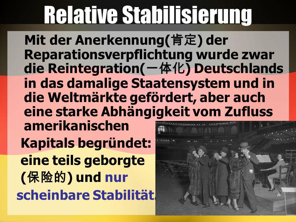 Relative Stabilisierung Mit der Anerkennung( 肯定 ) der Reparationsverpflichtung wurde zwar die Reintegration( 一体化 ) Deutschlands in das damalige Staatensystem und in die Weltmärkte gefördert, aber auch eine starke Abhängigkeit vom Zufluss amerikanischen Kapitals begründet: eine teils geborgte ( 保险的 ) und nur scheinbare Stabilität.