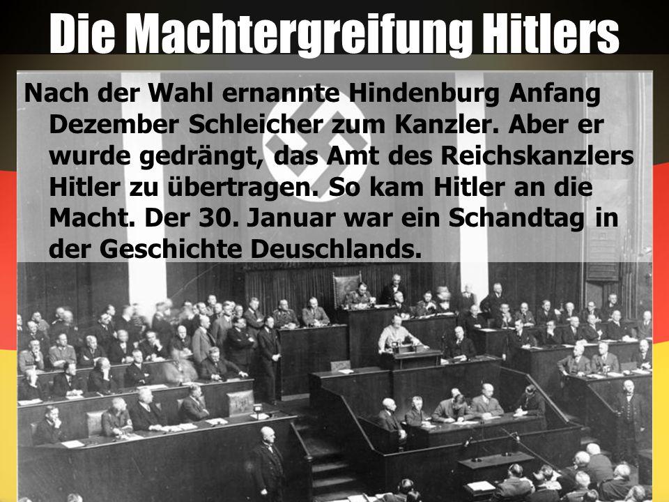 Die Machtergreifung Hitlers Nach der Wahl ernannte Hindenburg Anfang Dezember Schleicher zum Kanzler. Aber er wurde gedrängt, das Amt des Reichskanzle