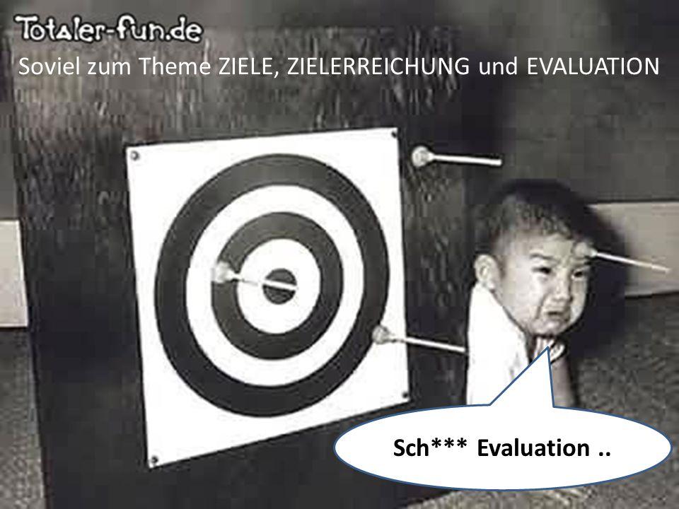 Sch*** Evaluation.. Soviel zum Theme ZIELE, ZIELERREICHUNG und EVALUATION