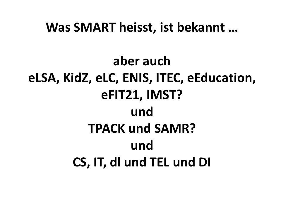 Was SMART heisst, ist bekannt … aber auch eLSA, KidZ, eLC, ENIS, ITEC, eEducation, eFIT21, IMST? und TPACK und SAMR? und CS, IT, dl und TEL und DI