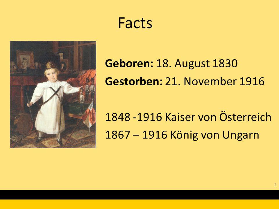 2 Geboren: 18. August 1830 Gestorben: 21. November 1916 1848 -1916 Kaiser von Österreich 1867 – 1916 König von Ungarn Facts