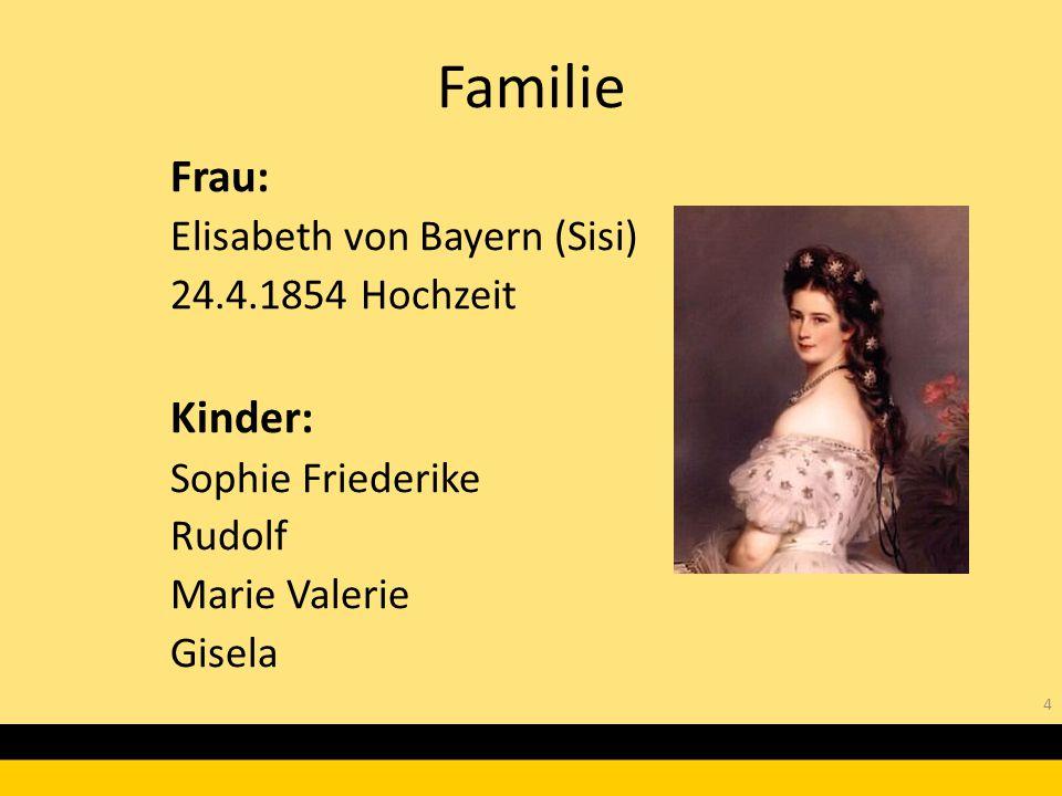 4 Frau: Elisabeth von Bayern (Sisi) 24.4.1854 Hochzeit Kinder: Sophie Friederike Rudolf Marie Valerie Gisela Familie