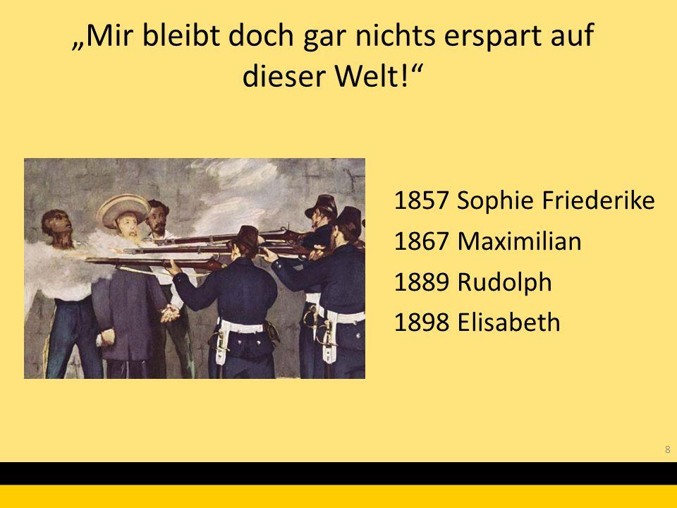"""8 1857 Sophie Friederike 1867 Maximilian 1889 Rudolph 1898 Elisabeth """"Mir bleibt doch gar nichts erspart auf dieser Welt!"""""""