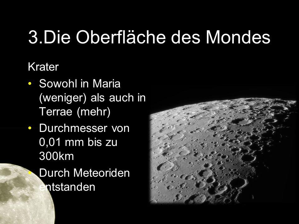 3.Die Oberfläche des Mondes Krater Sowohl in Maria (weniger) als auch in Terrae (mehr) Durchmesser von 0,01 mm bis zu 300km Durch Meteoriden entstande