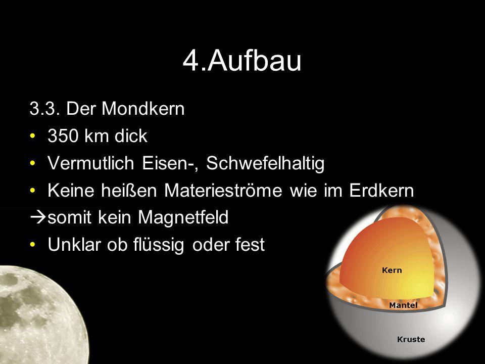4.Aufbau 3.3. Der Mondkern 350 km dick Vermutlich Eisen-, Schwefelhaltig Keine heißen Materieströme wie im Erdkern  somit kein Magnetfeld Unklar ob f