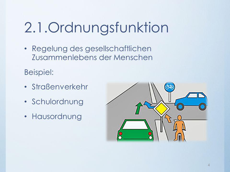 2.1.Ordnungsfunktion Regelung des gesellschaftlichen Zusammenlebens der Menschen Beispiel: Straßenverkehr Schulordnung Hausordnung 4