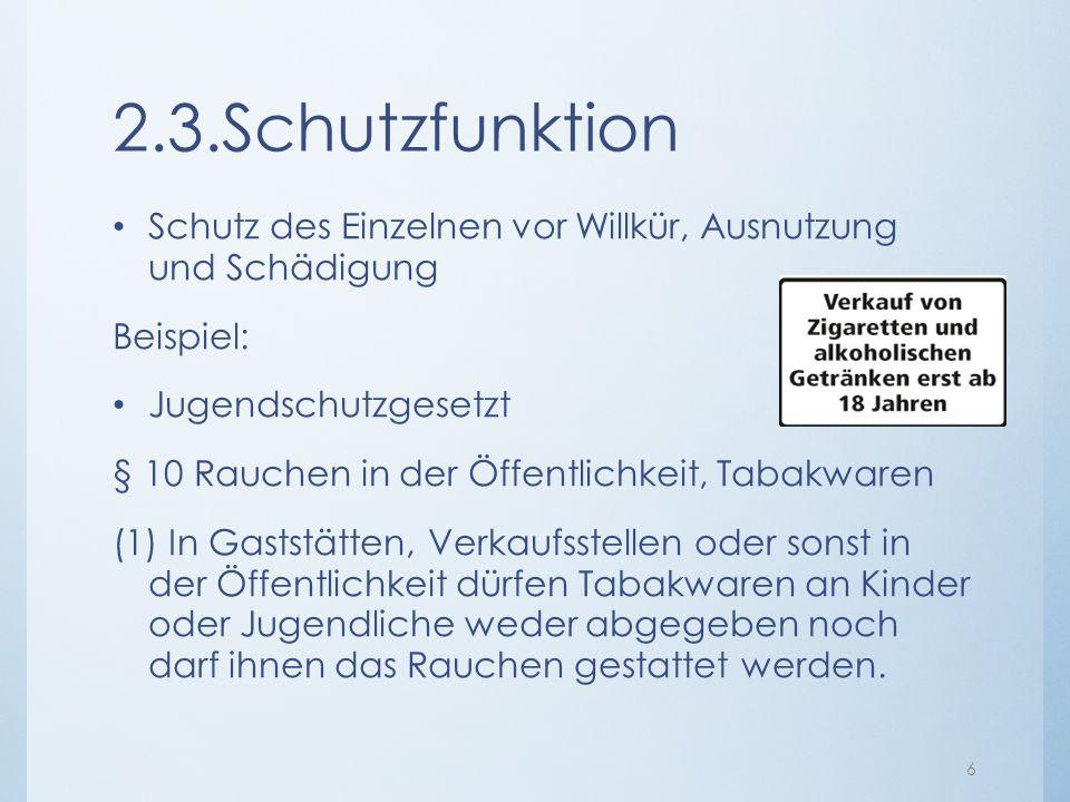 2.3.Schutzfunktion Schutz des Einzelnen vor Willkür, Ausnutzung und Schädigung Beispiel: Jugendschutzgesetzt § 10 Rauchen in der Öffentlichkeit, Tabak