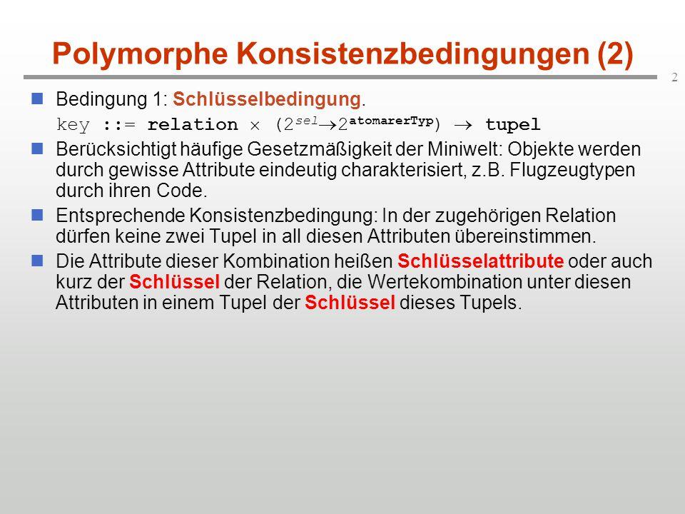 2 Polymorphe Konsistenzbedingungen (2) Bedingung 1: Schlüsselbedingung. key ::= relation  (2 sel  2 atomarerTyp )  tupel Berücksichtigt häufige Ges