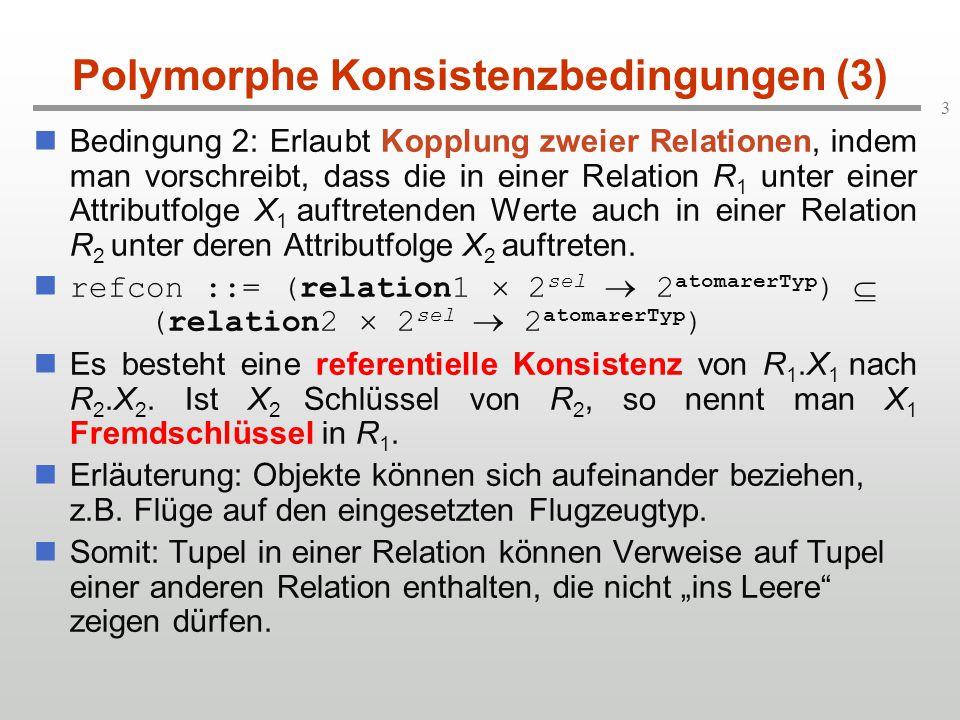 3 Polymorphe Konsistenzbedingungen (3) Bedingung 2: Erlaubt Kopplung zweier Relationen, indem man vorschreibt, dass die in einer Relation R 1 unter ei