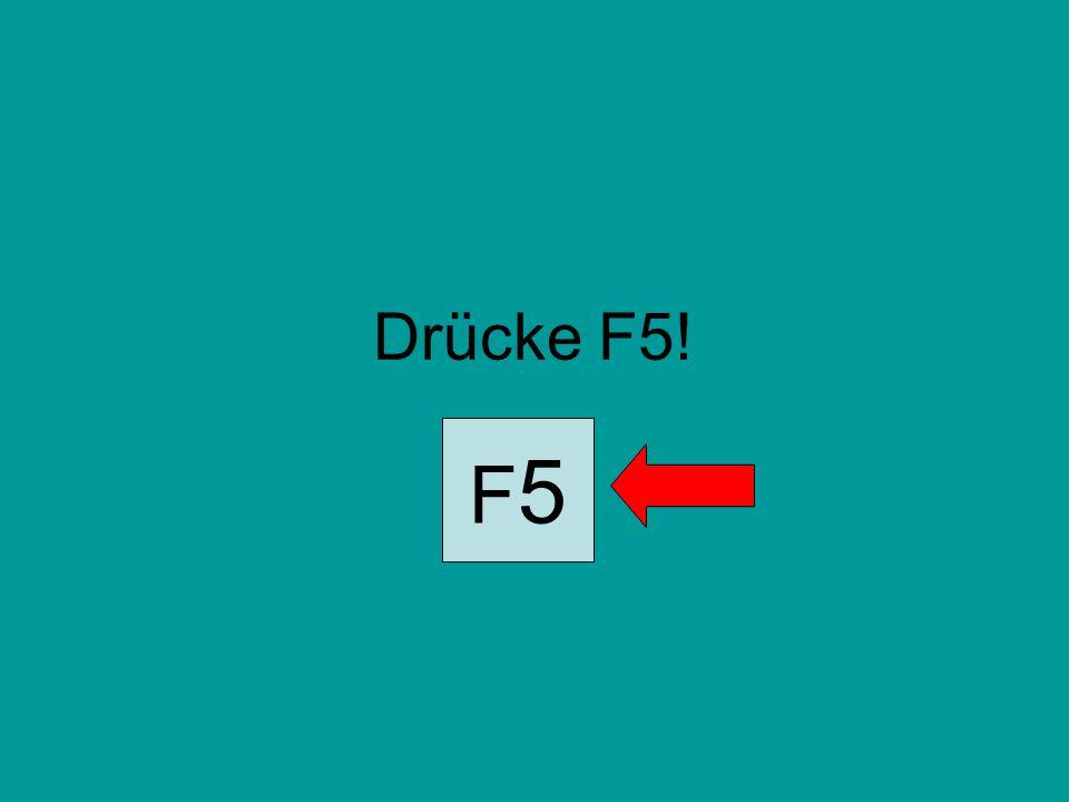 Drücke F5! F5F5