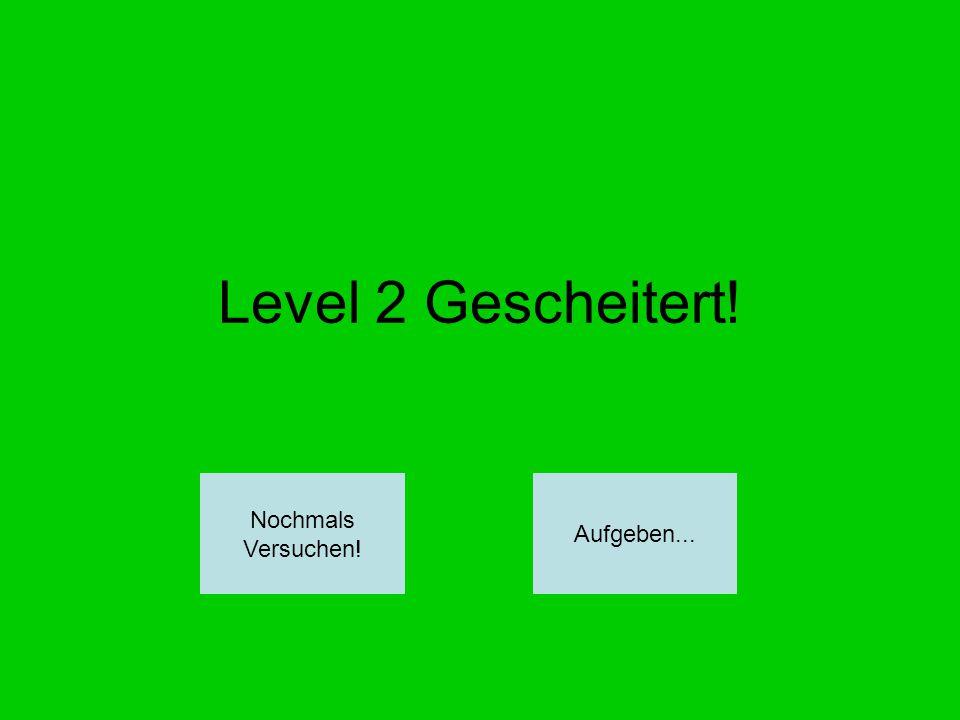 Level 2 Gescheitert! Nochmals Versuchen! Aufgeben...