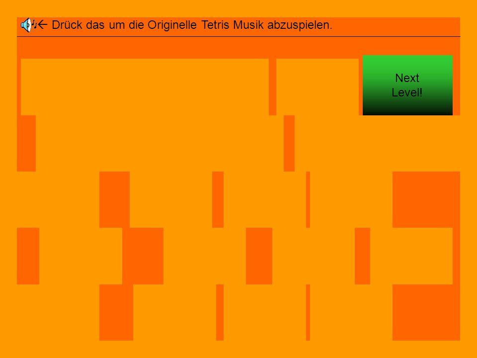  Drück das um die Originelle Tetris Musik abzuspielen. Next Level!