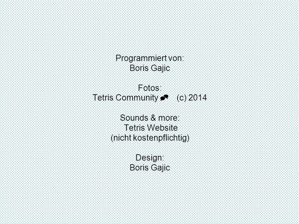 Programmiert von: Boris Gajic Fotos: Tetris Community  (c) 2014 Sounds & more: Tetris Website (nicht kostenpflichtig) Design: Boris Gajic DANKE FÜR´S SPIELEN!