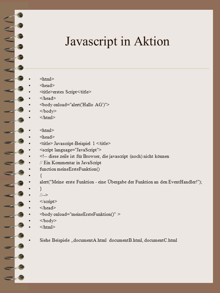 """Javascript in Aktion erstes Script Javascript-Beispiel 1 <!-- diese zeile ist für Browser, die javascript (noch) nicht können // Ein Kommentar in JavaScript function meineErsteFunktion() { alert( Meine erste Funktion - eine Übergabe der Funktion an den EventHandler! ); } //--> Siehe Beispiele """"documentA.html documentB.html, documentC.html"""