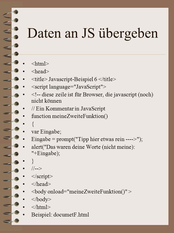 Daten an JS übergeben Javascript-Beispiel 6 <!-- diese zeile ist für Browser, die javascript (noch) nicht können // Ein Kommentar in JavaScript function meineZweiteFunktion() { var Eingabe; Eingabe = prompt( Tipp hier etwas rein ----> ); alert( Das waren deine Worte (nicht meine): +Eingabe); } //--> Beispiel: documetF.html