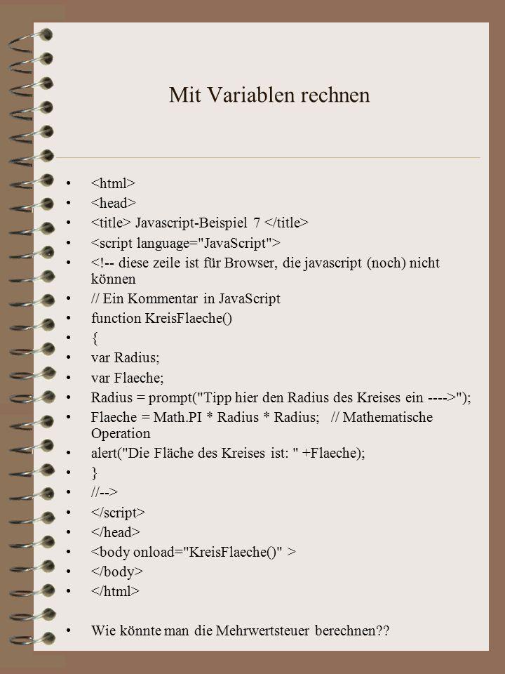 Mit Variablen rechnen Javascript-Beispiel 7 <!-- diese zeile ist für Browser, die javascript (noch) nicht können // Ein Kommentar in JavaScript function KreisFlaeche() { var Radius; var Flaeche; Radius = prompt( Tipp hier den Radius des Kreises ein ----> ); Flaeche = Math.PI * Radius * Radius; // Mathematische Operation alert( Die Fläche des Kreises ist: +Flaeche); } //--> Wie könnte man die Mehrwertsteuer berechnen??
