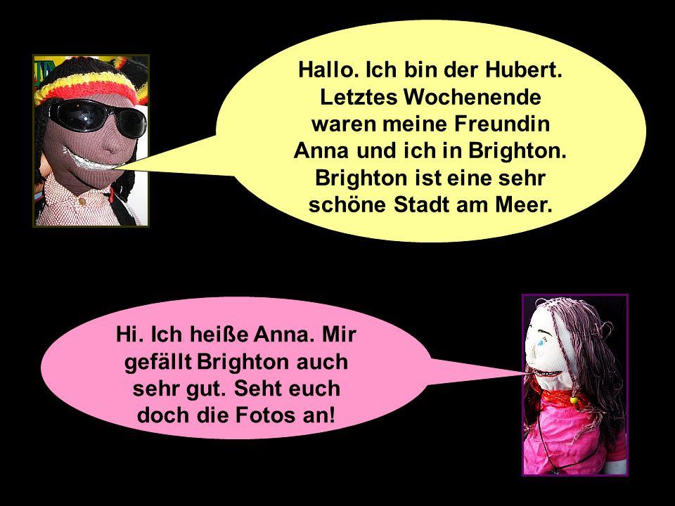 Hi.Ich heiße Anna. Mir gefällt Brighton auch sehr gut.