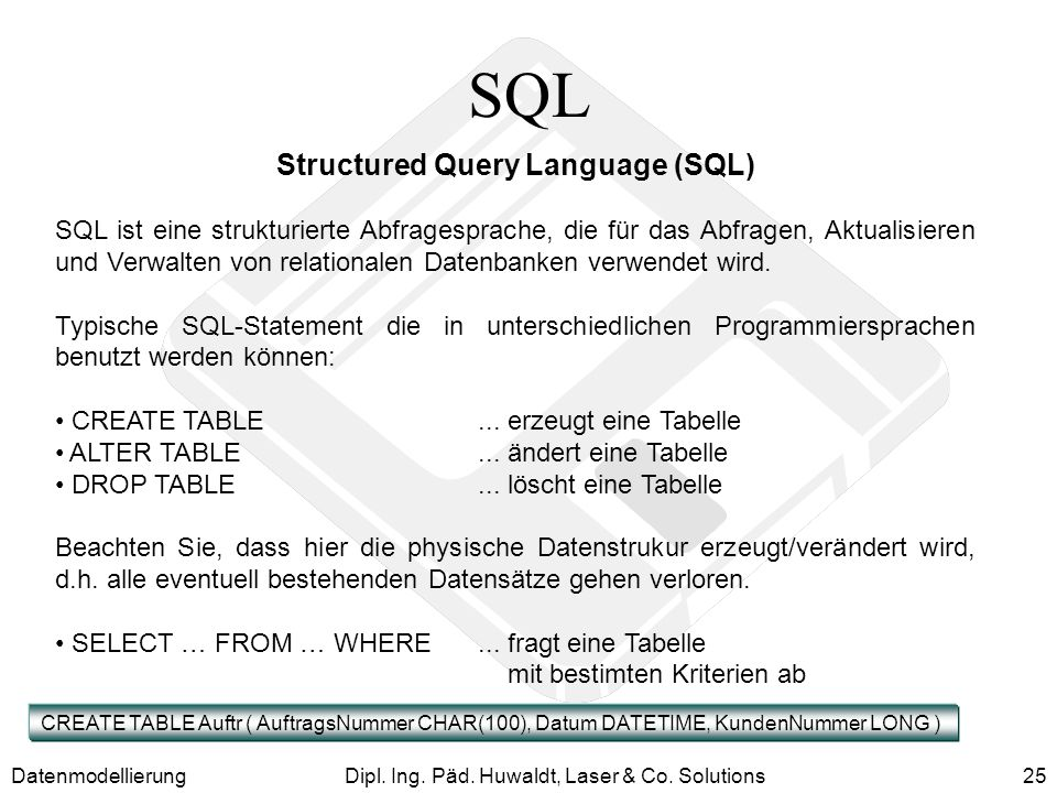 DatenmodellierungDipl. Ing. Päd. Huwaldt, Laser & Co. Solutions25 SQL Structured Query Language (SQL) SQL ist eine strukturierte Abfragesprache, die f