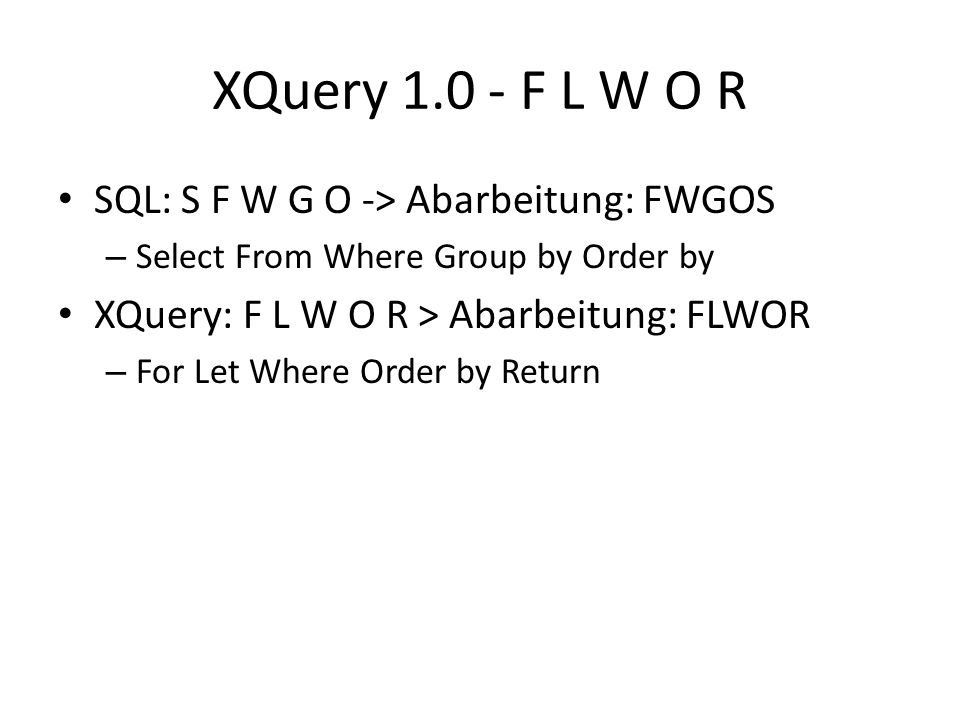 XQuery 1.0 - F L W O R SQL: S F W G O -> Abarbeitung: FWGOS – Select From Where Group by Order by XQuery: F L W O R > Abarbeitung: FLWOR – For Let Where Order by Return