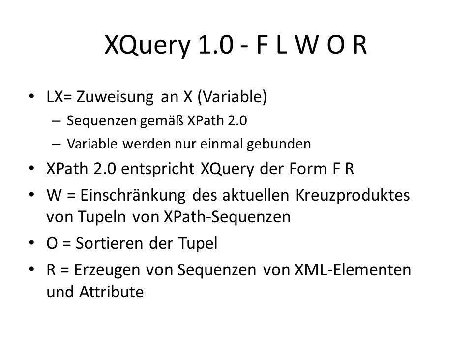XQuery 1.0 - F L W O R FX FY = geschachtelte Schleife: X * Y, – X, Y werden durch XPath 2.0 festgelegt Reihenfolge der Tupel von XPath- Sequenzen wird