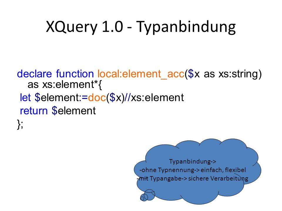 XQuery 1.0 - Typanbindung declare function local:element_acc($x as xs:string) as xs:element*{ let $element:=doc($x)//xs:element return $element }; Typanbindung-> -ohne Typnennung-> einfach, flexibel -mit Typangabe-> sichere Verarbeitung