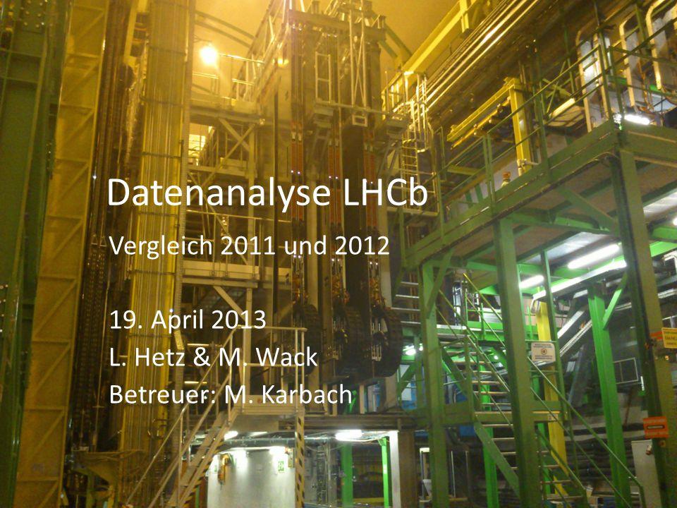 Datenanalyse LHCb Vergleich 2011 und 2012 19. April 2013 L. Hetz & M. Wack Betreuer: M. Karbach