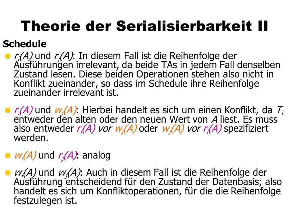 Theorie der Serialisierbarkeit II Schedule  r i (A) und r j (A): In diesem Fall ist die Reihenfolge der Ausführungen irrelevant, da beide TAs in jedem Fall denselben Zustand lesen.